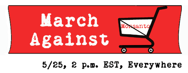 GMO Awareness - March on Monsanto - Saturday, May 25 - 2:00 PM - Everywhere