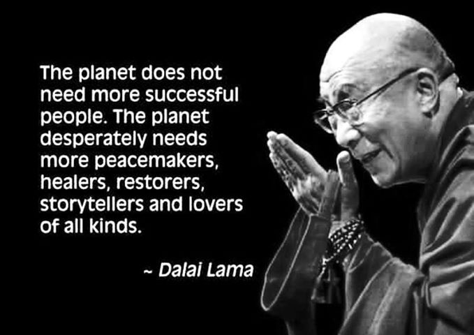 The Planet does not need more successful people. The planet desperately needs more peacemakers, healers, restorers, storytellers and lovers of all kinds - Dalai Lama