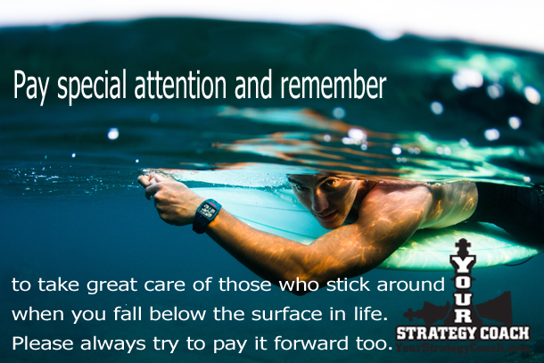 Pay Special Attention and remember to take great care of those who stick around when you fall below the surface in life and pay it forward by Brian Cimins