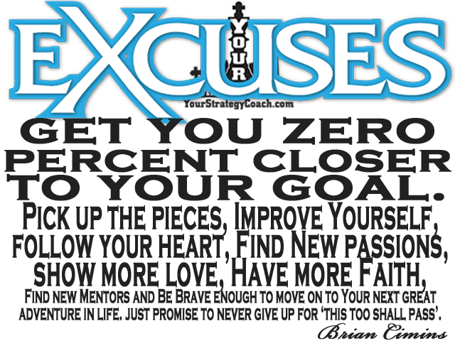 EXCUSES QUOTE - Your excuses get you zero percent closer to your goal. Pick up the pieces, improve yourself, follow your heart, find new passions, show more more, have more faith. Find new Mentors and Be Brave enough to move on to Your next great adventure in life. just promise to never give up for 'this too shall pass'. – Brian Cimins
